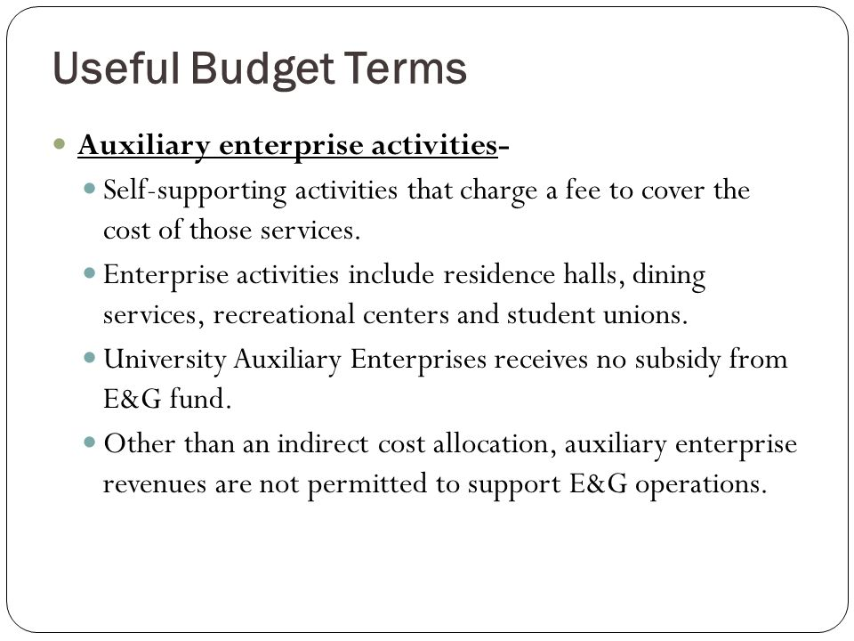 Useful Budget Terms Auxiliary enterprise activities- Self-supporting activities that charge a fee to cover the cost of those services.