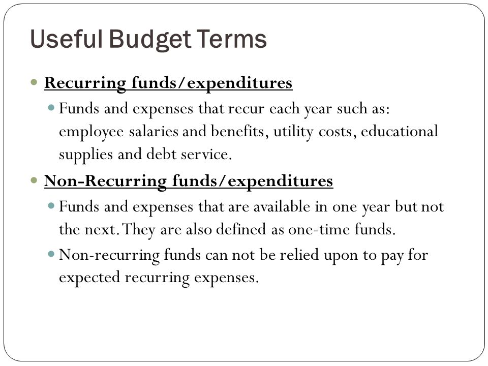 Useful Budget Terms Recurring funds/expenditures Funds and expenses that recur each year such as: employee salaries and benefits, utility costs, educational supplies and debt service.