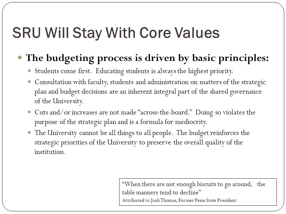 SRU Will Stay With Core Values The budgeting process is driven by basic principles: Students come first.