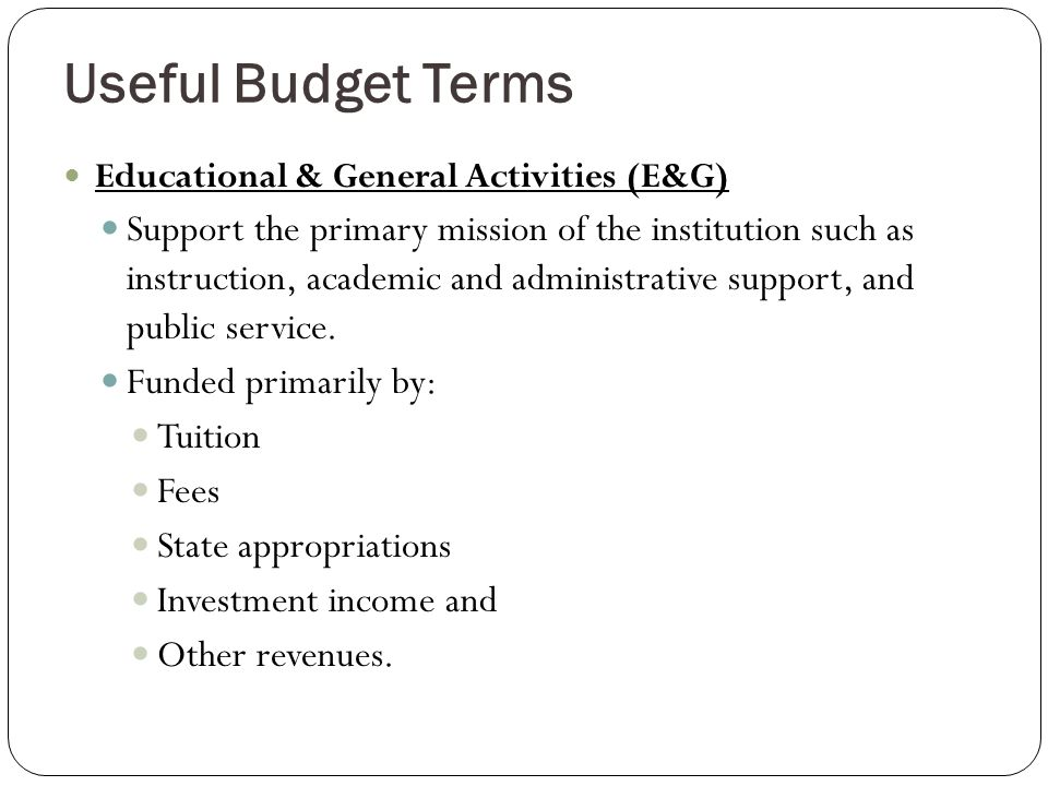 Useful Budget Terms Educational & General Activities (E&G) Support the primary mission of the institution such as instruction, academic and administrative support, and public service.
