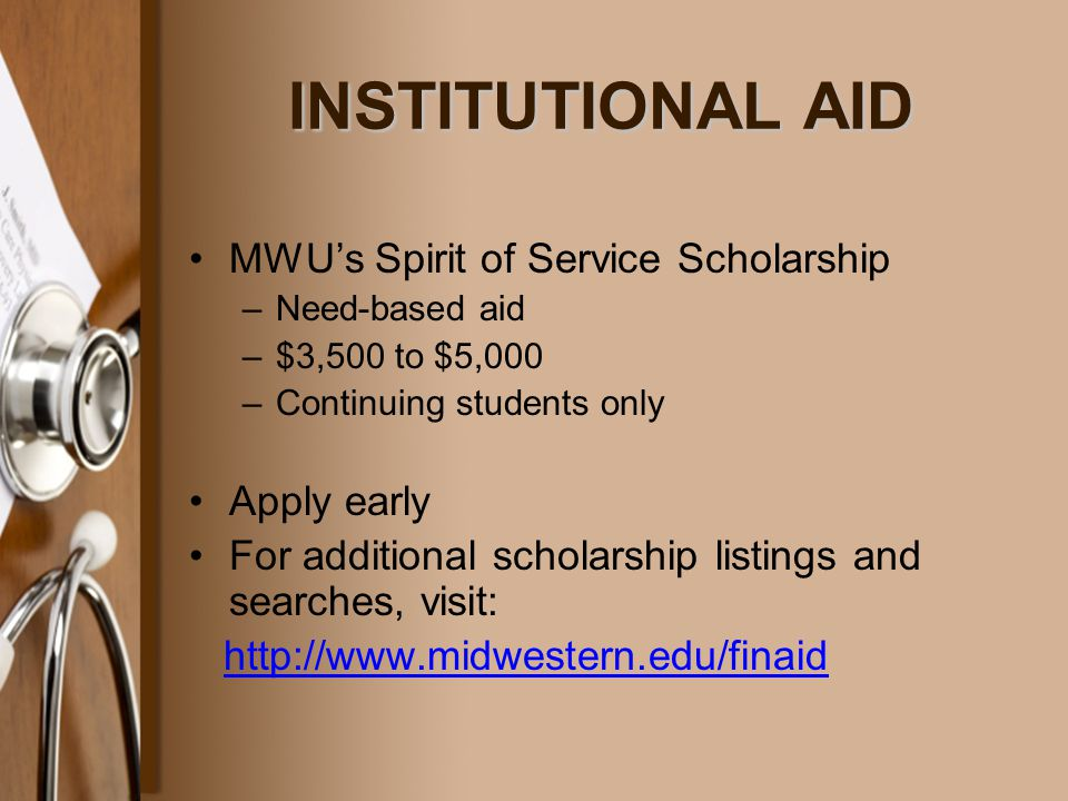 INSTITUTIONAL AID INSTITUTIONAL AID MWU's Spirit of Service Scholarship –Need-based aid –$3,500 to $5,000 –Continuing students only Apply early For additional scholarship listings and searches, visit: http://www.midwestern.edu/finaid