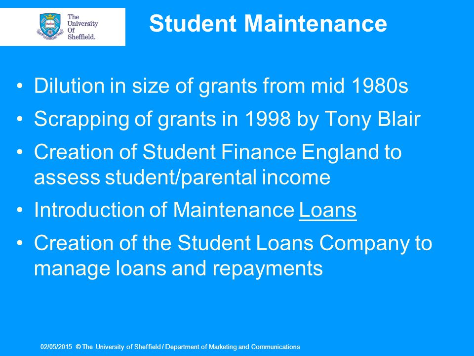 02/05/2015© The University of Sheffield / Department of Marketing and Communications02/05/2015© The University of Sheffield / Department of Marketing and Communications Student Maintenance Dilution in size of grants from mid 1980s Scrapping of grants in 1998 by Tony Blair Creation of Student Finance England to assess student/parental income Introduction of Maintenance Loans Creation of the Student Loans Company to manage loans and repayments