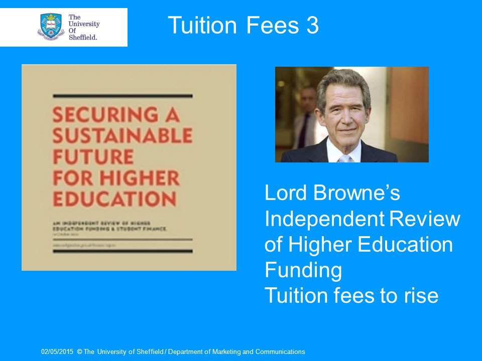 02/05/2015© The University of Sheffield / Department of Marketing and Communications Tuition Fees 3 Lord Browne's Independent Review of Higher Education Funding Tuition fees to rise