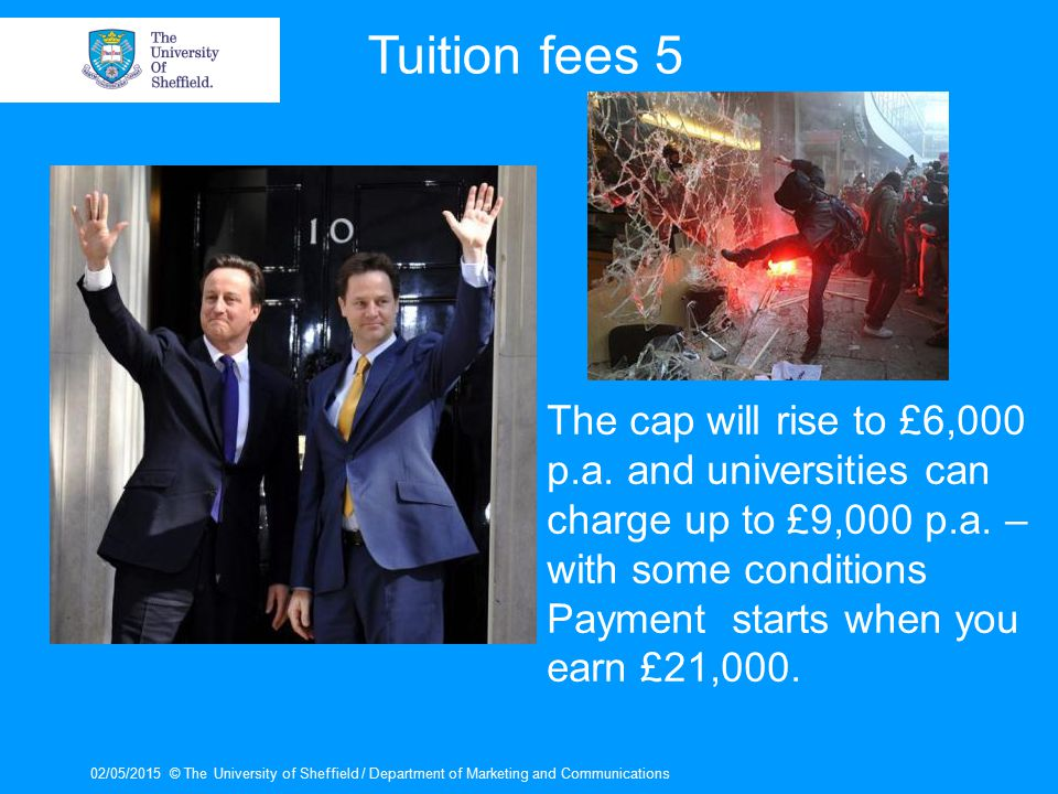 02/05/2015© The University of Sheffield / Department of Marketing and Communications Tuition fees 5 The cap will rise to £6,000 p.a.