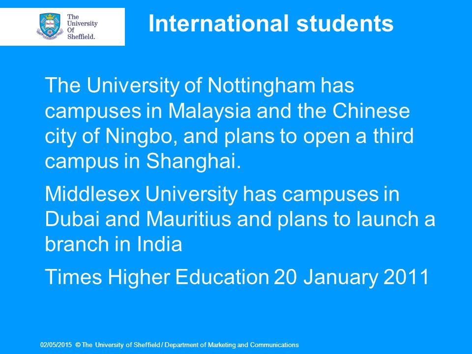02/05/2015© The University of Sheffield / Department of Marketing and Communications02/05/2015© The University of Sheffield / Department of Marketing and Communications International students The University of Nottingham has campuses in Malaysia and the Chinese city of Ningbo, and plans to open a third campus in Shanghai.