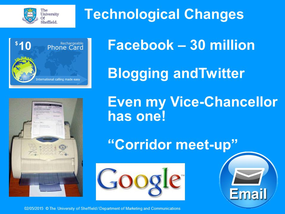 02/05/2015© The University of Sheffield / Department of Marketing and Communications Technological Changes Facebook – 30 million Blogging andTwitter Even my Vice-Chancellor has one.