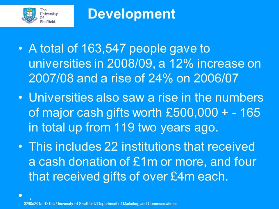 02/05/2015© The University of Sheffield / Department of Marketing and Communications02/05/2015© The University of Sheffield / Department of Marketing and Communications Development A total of 163,547 people gave to universities in 2008/09, a 12% increase on 2007/08 and a rise of 24% on 2006/07 Universities also saw a rise in the numbers of major cash gifts worth £500,000 + - 165 in total up from 119 two years ago.