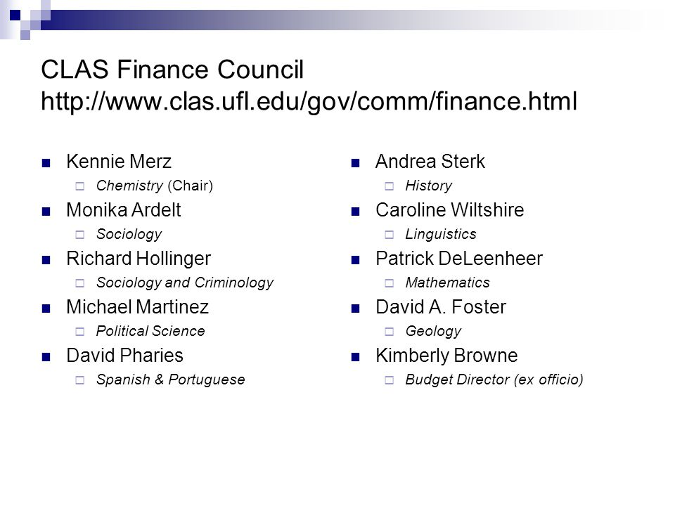 CLAS Finance Council http://www.clas.ufl.edu/gov/comm/finance.html Kennie Merz  Chemistry (Chair) Monika Ardelt  Sociology Richard Hollinger  Sociology and Criminology Michael Martinez  Political Science David Pharies  Spanish & Portuguese Andrea Sterk  History Caroline Wiltshire  Linguistics Patrick DeLeenheer  Mathematics David A.