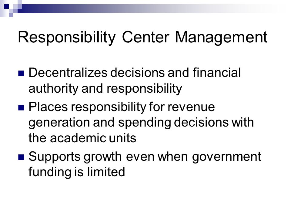 Responsibility Center Management Responsibility Centers Eg., Colleges, Housing  Not Depts and Centers Receive all Revenue earned from their activities  Tuition  Grants  Entrepreneurial activities Are responsible for all direct expenses Share costs for support centers Support Centers Eg.