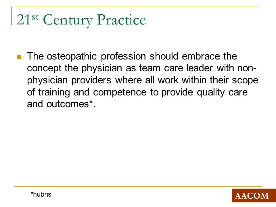 21 st Century Practice The osteopathic profession should embrace the concept the physician as team care leader with non- physician providers where all work within their scope of training and competence to provide quality care and outcomes*.