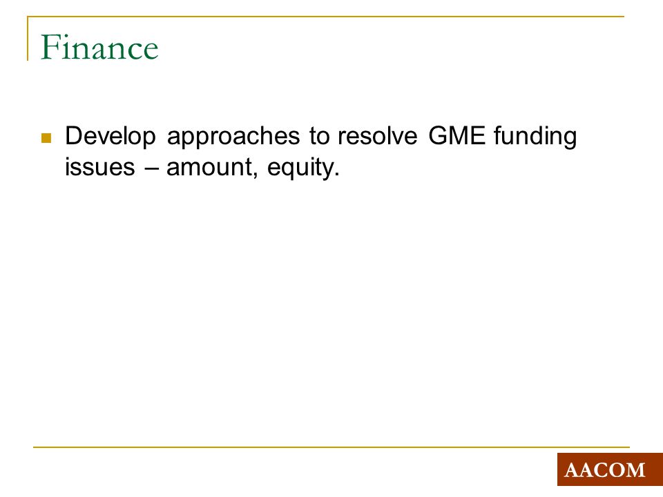 Finance Develop approaches to resolve GME funding issues – amount, equity. AACOM