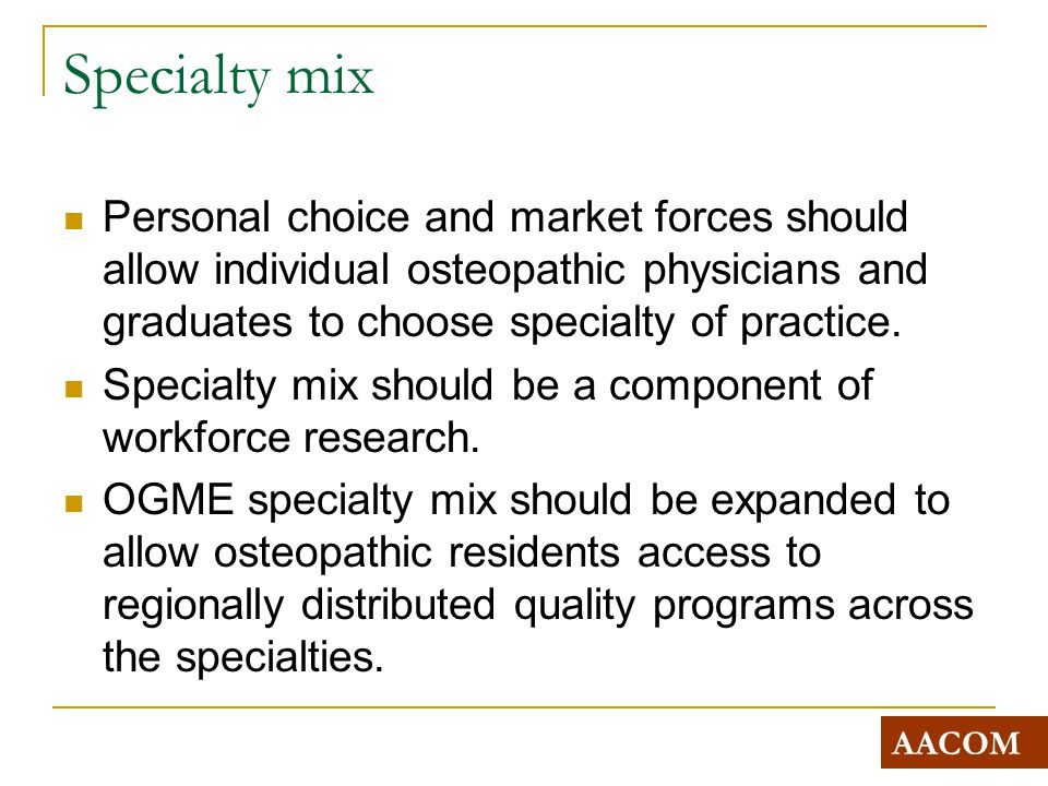 Specialty mix Personal choice and market forces should allow individual osteopathic physicians and graduates to choose specialty of practice.