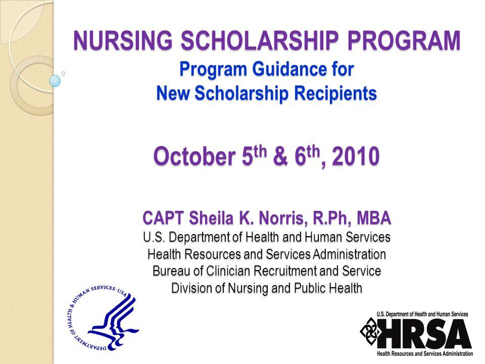 NURSING SCHOLARSHIP PROGRAM Program Guidance for New Scholarship Recipients October 5 th & 6 th, 2010 CAPT Sheila K.