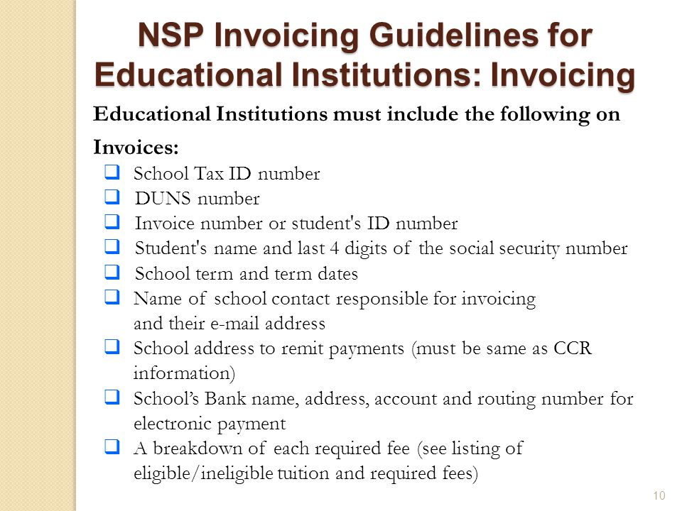 10 Educational Institutions must include the following on Invoices:  School Tax ID number  DUNS number  Invoice number or student s ID number  Student s name and last 4 digits of the social security number  School term and term dates  Name of school contact responsible for invoicing and their  address  School address to remit payments (must be same as CCR information)  School's Bank name, address, account and routing number for electronic payment  A breakdown of each required fee (see listing of eligible/ineligible tuition and required fees) NSP Invoicing Guidelines for Educational Institutions: Invoicing