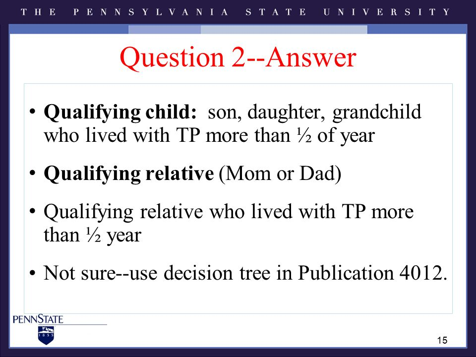 Question 2--Answer Qualifying child: son, daughter, grandchild who lived with TP more than ½ of year Qualifying relative (Mom or Dad) Qualifying relative who lived with TP more than ½ year Not sure--use decision tree in Publication 4012.