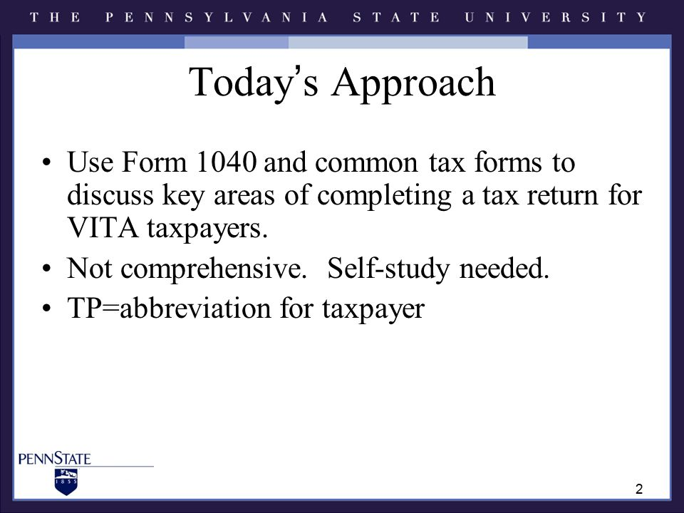 Today's Approach Use Form 1040 and common tax forms to discuss key areas of completing a tax return for VITA taxpayers.
