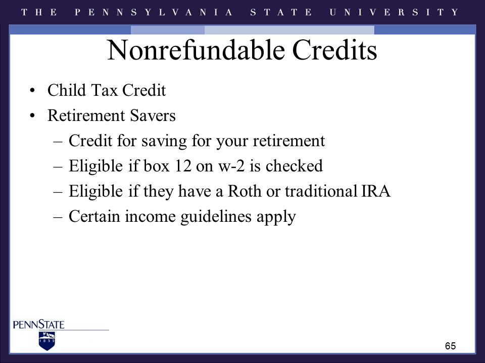 Nonrefundable Credits Child Tax Credit Retirement Savers –Credit for saving for your retirement –Eligible if box 12 on w-2 is checked –Eligible if they have a Roth or traditional IRA –Certain income guidelines apply 65