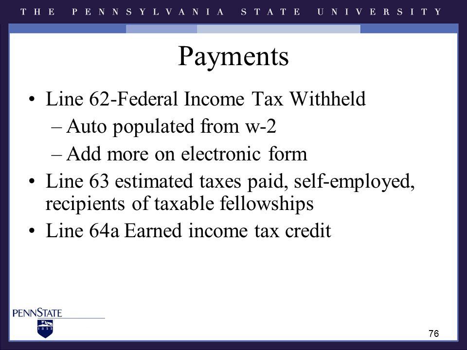 Payments Line 62-Federal Income Tax Withheld –Auto populated from w-2 –Add more on electronic form Line 63 estimated taxes paid, self-employed, recipients of taxable fellowships Line 64a Earned income tax credit 76