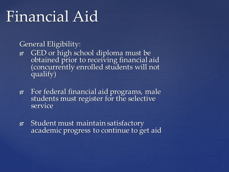 General Eligibility:  GED or high school diploma must be obtained prior to receiving financial aid (concurrently enrolled students will not qualify)  For federal financial aid programs, male students must register for the selective service  Student must maintain satisfactory academic progress to continue to get aid Financial Aid