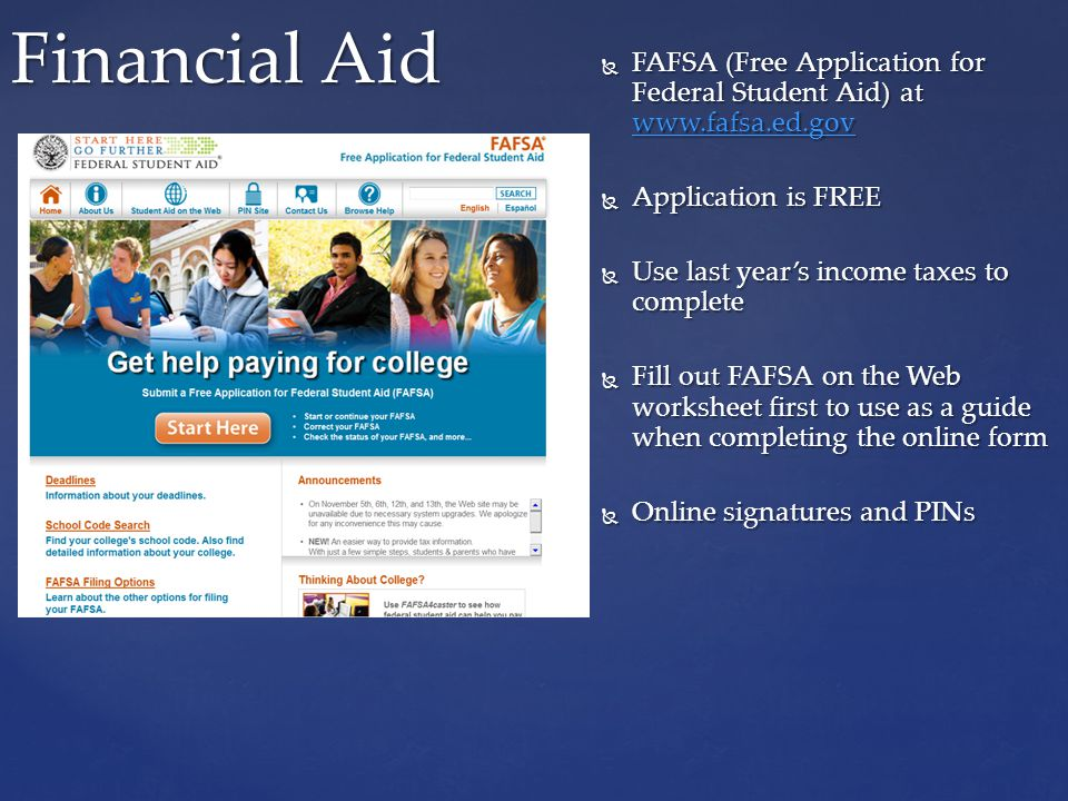  FAFSA (Free Application for Federal Student Aid) at www.fafsa.ed.gov www.fafsa.ed.gov  Application is FREE  Use last year's income taxes to complete  Fill out FAFSA on the Web worksheet first to use as a guide when completing the online form  Online signatures and PINs Financial Aid