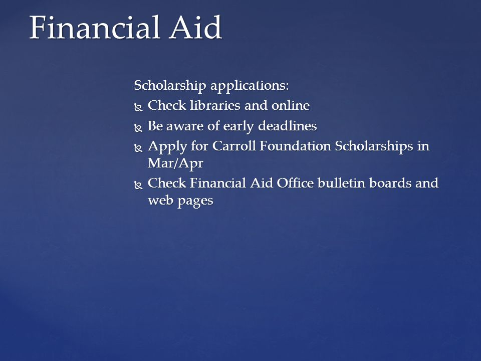 Scholarship applications:  Check libraries and online  Be aware of early deadlines  Apply for Carroll Foundation Scholarships in Mar/Apr  Check Financial Aid Office bulletin boards and web pages Financial Aid