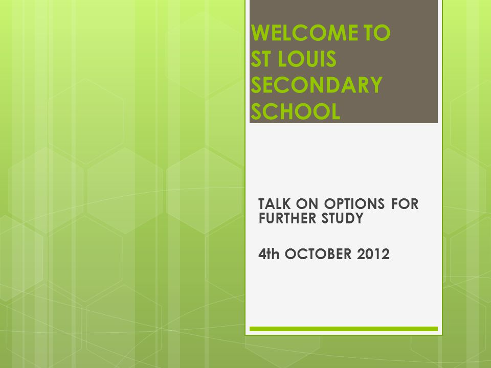 WELCOME TO ST LOUIS SECONDARY SCHOOL TALK ON OPTIONS FOR FURTHER STUDY 4th OCTOBER 2012