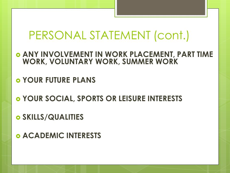 PERSONAL STATEMENT (cont.)  ANY INVOLVEMENT IN WORK PLACEMENT, PART TIME WORK, VOLUNTARY WORK, SUMMER WORK  YOUR FUTURE PLANS  YOUR SOCIAL, SPORTS OR LEISURE INTERESTS  SKILLS/QUALITIES  ACADEMIC INTERESTS