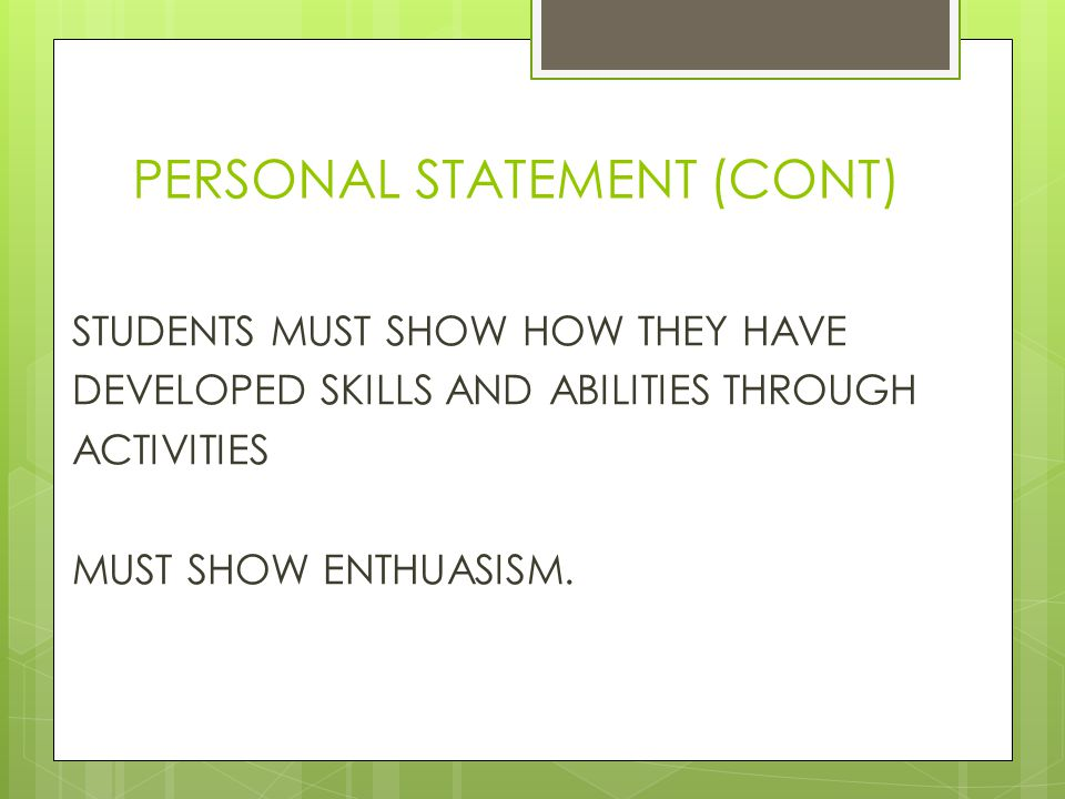 PERSONAL STATEMENT (CONT) STUDENTS MUST SHOW HOW THEY HAVE DEVELOPED SKILLS AND ABILITIES THROUGH ACTIVITIES MUST SHOW ENTHUASISM.