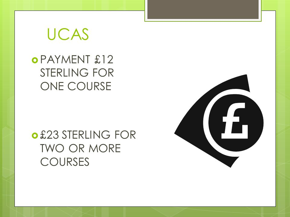 UCAS  PAYMENT £12 STERLING FOR ONE COURSE  £23 STERLING FOR TWO OR MORE COURSES