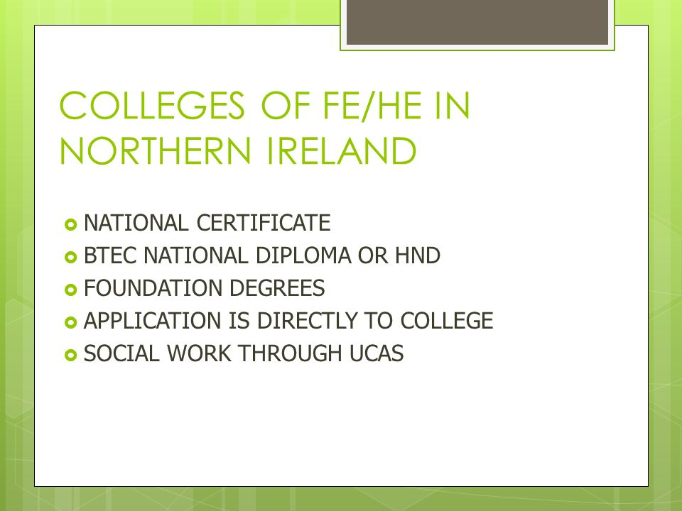 COLLEGES OF FE/HE IN NORTHERN IRELAND  NATIONAL CERTIFICATE  BTEC NATIONAL DIPLOMA OR HND  FOUNDATION DEGREES  APPLICATION IS DIRECTLY TO COLLEGE  SOCIAL WORK THROUGH UCAS