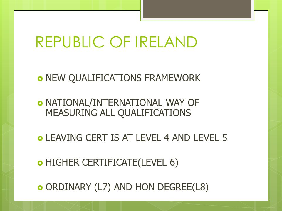 REPUBLIC OF IRELAND  NEW QUALIFICATIONS FRAMEWORK  NATIONAL/INTERNATIONAL WAY OF MEASURING ALL QUALIFICATIONS  LEAVING CERT IS AT LEVEL 4 AND LEVEL 5  HIGHER CERTIFICATE(LEVEL 6)  ORDINARY (L7) AND HON DEGREE(L8)