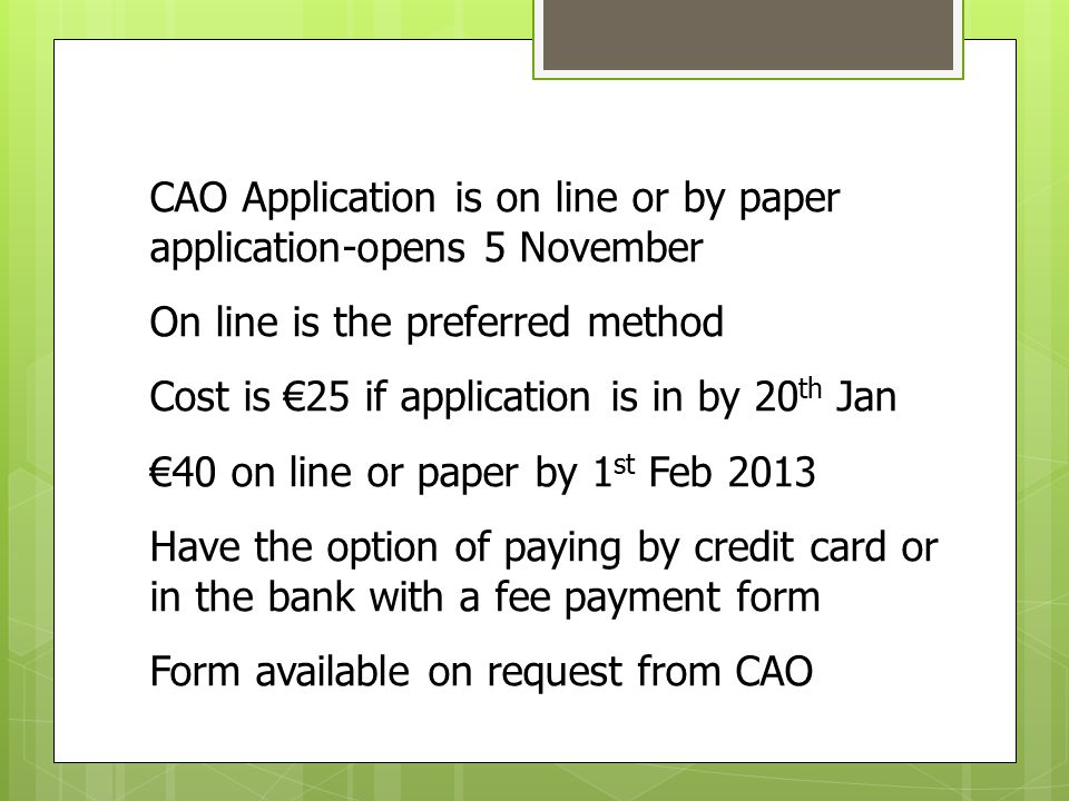 CAO Application is on line or by paper application-opens 5 November On line is the preferred method Cost is €25 if application is in by 20 th Jan €40 on line or paper by 1 st Feb 2013 Have the option of paying by credit card or in the bank with a fee payment form Form available on request from CAO