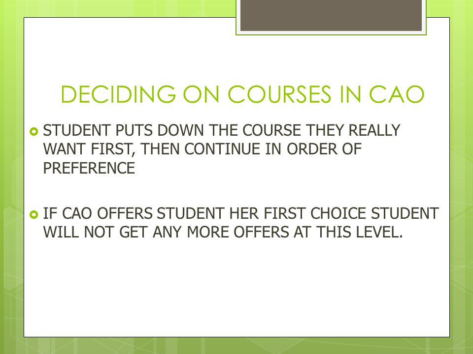 DECIDING ON COURSES IN CAO  STUDENT PUTS DOWN THE COURSE THEY REALLY WANT FIRST, THEN CONTINUE IN ORDER OF PREFERENCE  IF CAO OFFERS STUDENT HER FIRST CHOICE STUDENT WILL NOT GET ANY MORE OFFERS AT THIS LEVEL.
