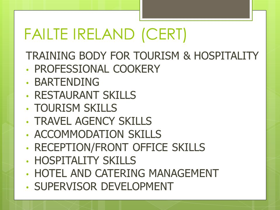FAILTE IRELAND (CERT) TRAINING BODY FOR TOURISM & HOSPITALITY PROFESSIONAL COOKERY BARTENDING RESTAURANT SKILLS TOURISM SKILLS TRAVEL AGENCY SKILLS ACCOMMODATION SKILLS RECEPTION/FRONT OFFICE SKILLS HOSPITALITY SKILLS HOTEL AND CATERING MANAGEMENT SUPERVISOR DEVELOPMENT