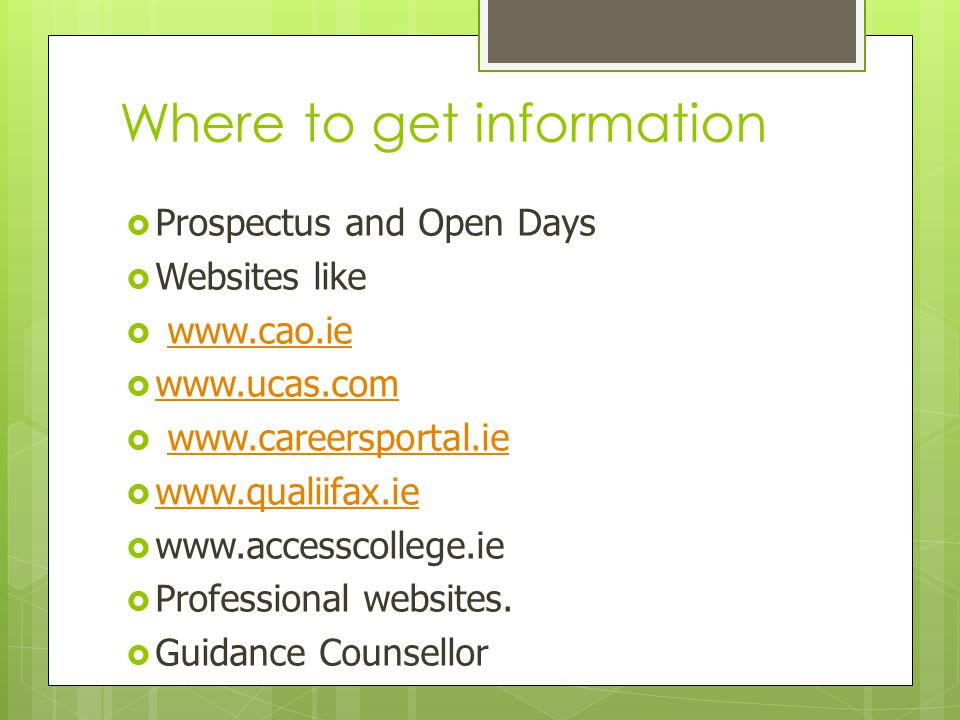 Where to get information  Prospectus and Open Days  Websites like  www.cao.iewww.cao.ie  www.ucas.com www.ucas.com  www.careersportal.iewww.careersportal.ie  www.qualiifax.ie www.qualiifax.ie  www.accesscollege.ie  Professional websites.