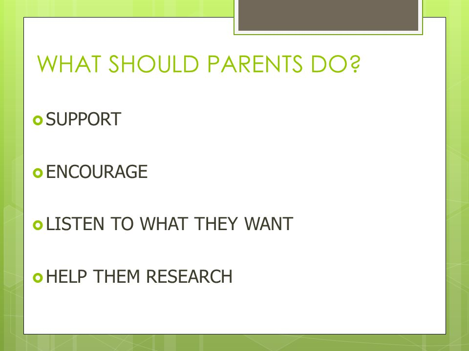 WHAT SHOULD PARENTS DO?  SUPPORT  ENCOURAGE  LISTEN TO WHAT THEY WANT  HELP THEM RESEARCH
