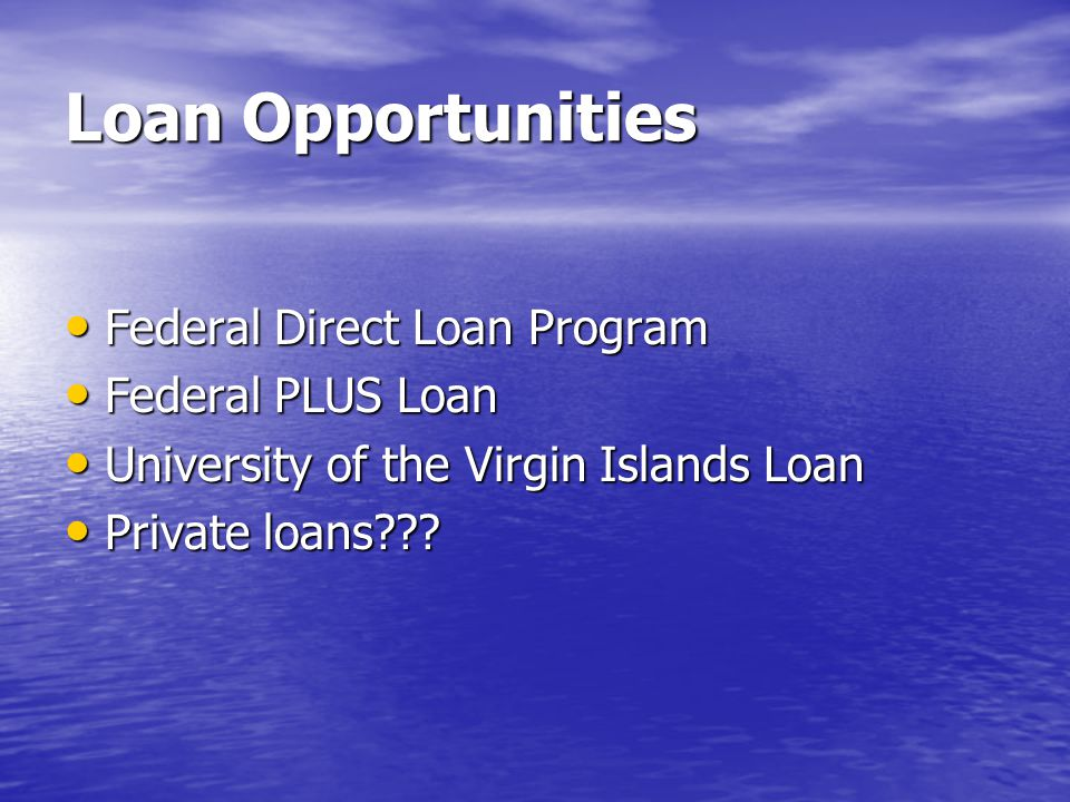Loan Opportunities Federal Direct Loan Program Federal Direct Loan Program Federal PLUS Loan Federal PLUS Loan University of the Virgin Islands Loan University of the Virgin Islands Loan Private loans .