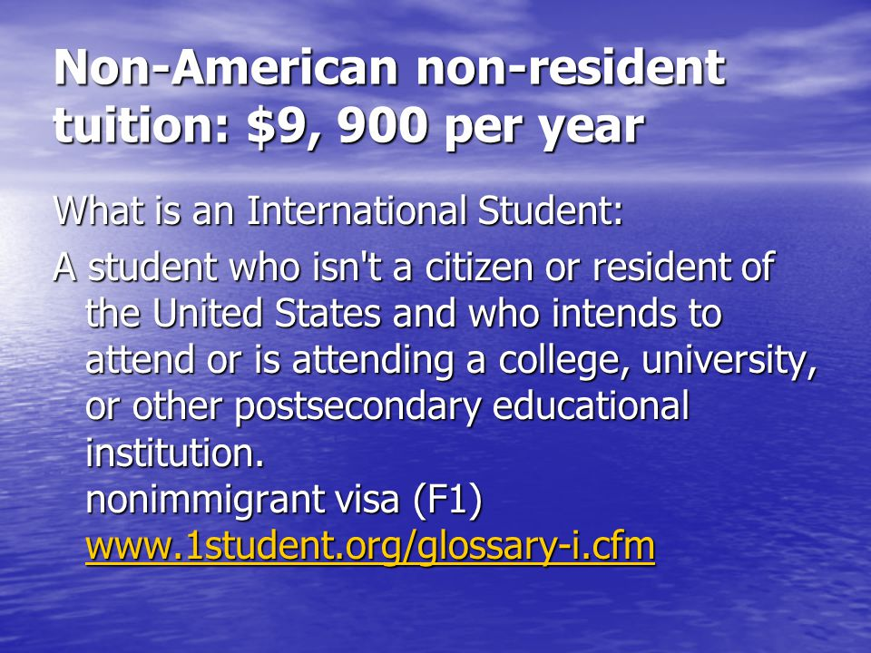 Non-American non-resident tuition: $9, 900 per year What is an International Student: A student who isn t a citizen or resident of the United States and who intends to attend or is attending a college, university, or other postsecondary educational institution.