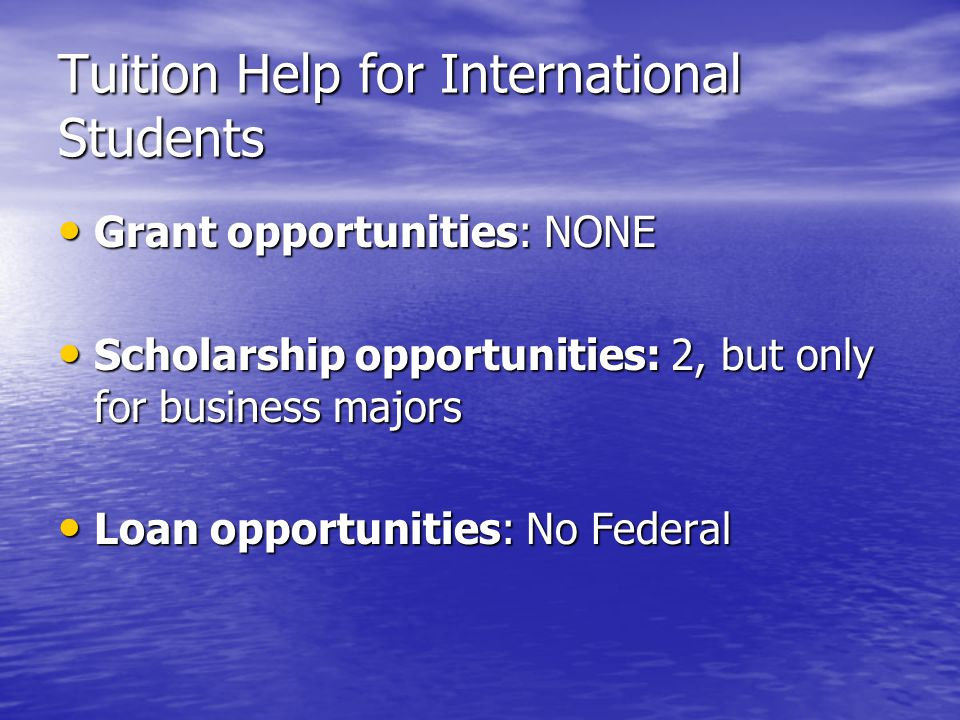 Tuition Help for International Students Grant opportunities: NONE Grant opportunities: NONE Scholarship opportunities: 2, but only for business majors Scholarship opportunities: 2, but only for business majors Loan opportunities: No Federal Loan opportunities: No Federal