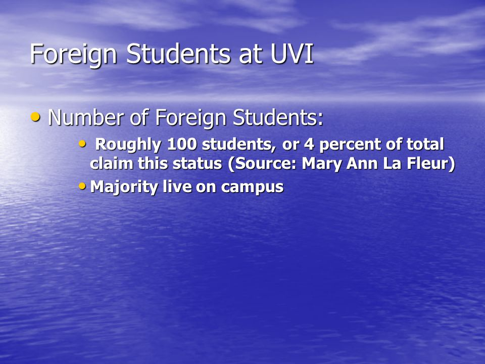 Foreign Students at UVI Number of Foreign Students: Number of Foreign Students: Roughly 100 students, or 4 percent of total claim this status (Source: Mary Ann La Fleur) Roughly 100 students, or 4 percent of total claim this status (Source: Mary Ann La Fleur) Majority live on campus Majority live on campus