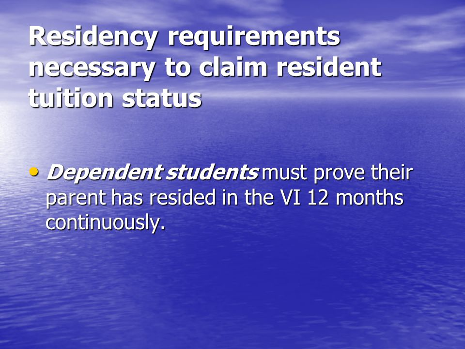 Residency requirements necessary to claim resident tuition status Dependent students must prove their parent has resided in the VI 12 months continuously.