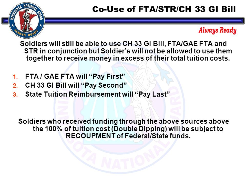 Co-Use of FTA/STR/CH 33 GI Bill Soldiers will still be able to use CH 33 GI Bill, FTA/GAE FTA and STR in conjunction but Soldier's will not be allowed to use them together to receive money in excess of their total tuition costs.