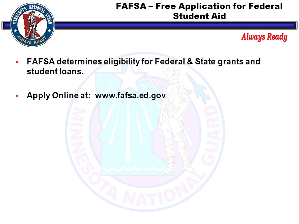 FAFSA – Free Application for Federal Student Aid  FAFSA determines eligibility for Federal & State grants and student loans.