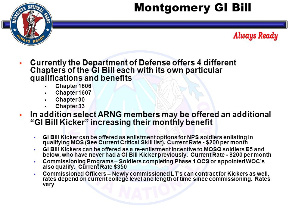  Currently the Department of Defense offers 4 different Chapters of the GI Bill each with its own particular qualifications and benefits  Chapter 1606  Chapter 1607  Chapter 30  Chapter 33  In addition select ARNG members may be offered an additional GI Bill Kicker increasing their monthly benefit  GI Bill Kicker can be offered as enlistment options for NPS soldiers enlisting in qualifying MOS (See Current Critical Skill list).