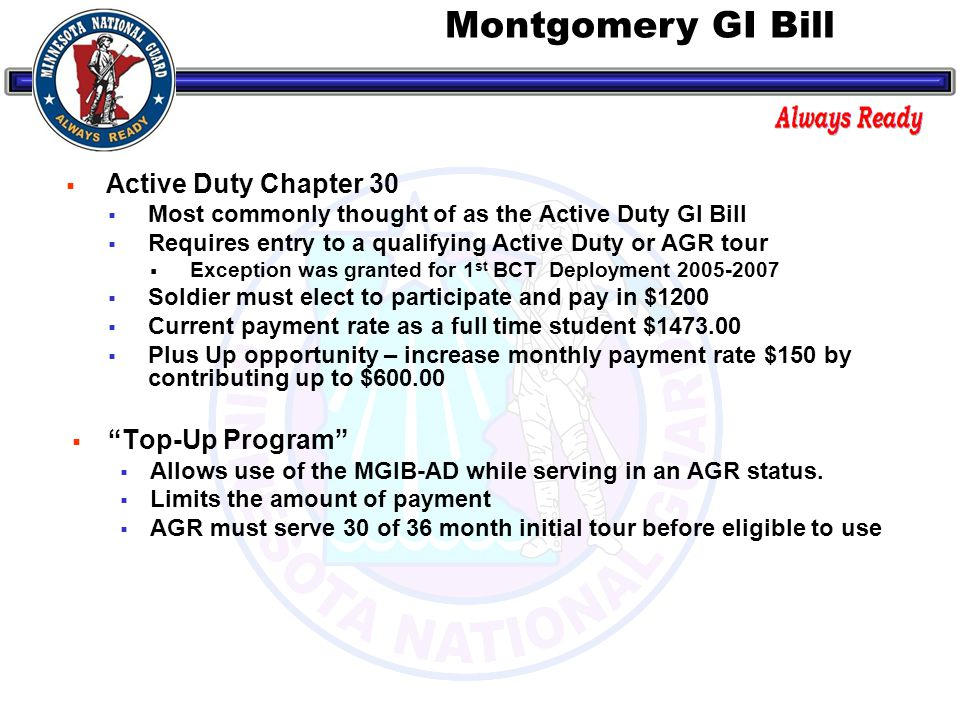  Active Duty Chapter 30  Most commonly thought of as the Active Duty GI Bill  Requires entry to a qualifying Active Duty or AGR tour  Exception was granted for 1 st BCT Deployment 2005-2007  Soldier must elect to participate and pay in $1200  Current payment rate as a full time student $1473.00  Plus Up opportunity – increase monthly payment rate $150 by contributing up to $600.00  Top-Up Program  Allows use of the MGIB-AD while serving in an AGR status.