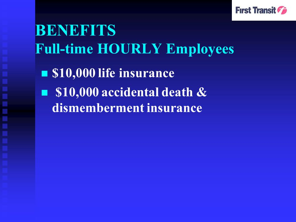 BENEFITS Full-time HOURLY Employees $10,000 life insurance $10,000 accidental death & dismemberment insurance