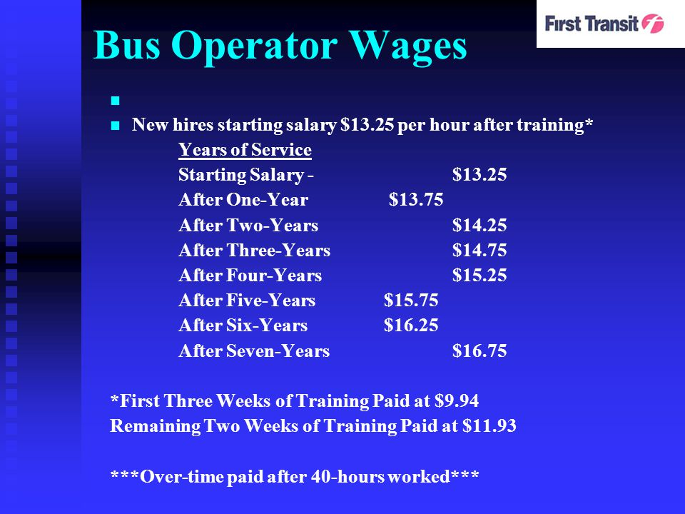 Bus Operator Wages New hires starting salary $13.25 per hour after training* Years of Service Starting Salary - $13.25 After One-Year $13.75 After Two-Years$14.25 After Three-Years$14.75 After Four-Years$15.25 After Five-Years$15.75 After Six-Years$16.25 After Seven-Years$16.75 *First Three Weeks of Training Paid at $9.94 Remaining Two Weeks of Training Paid at $11.93 ***Over-time paid after 40-hours worked***