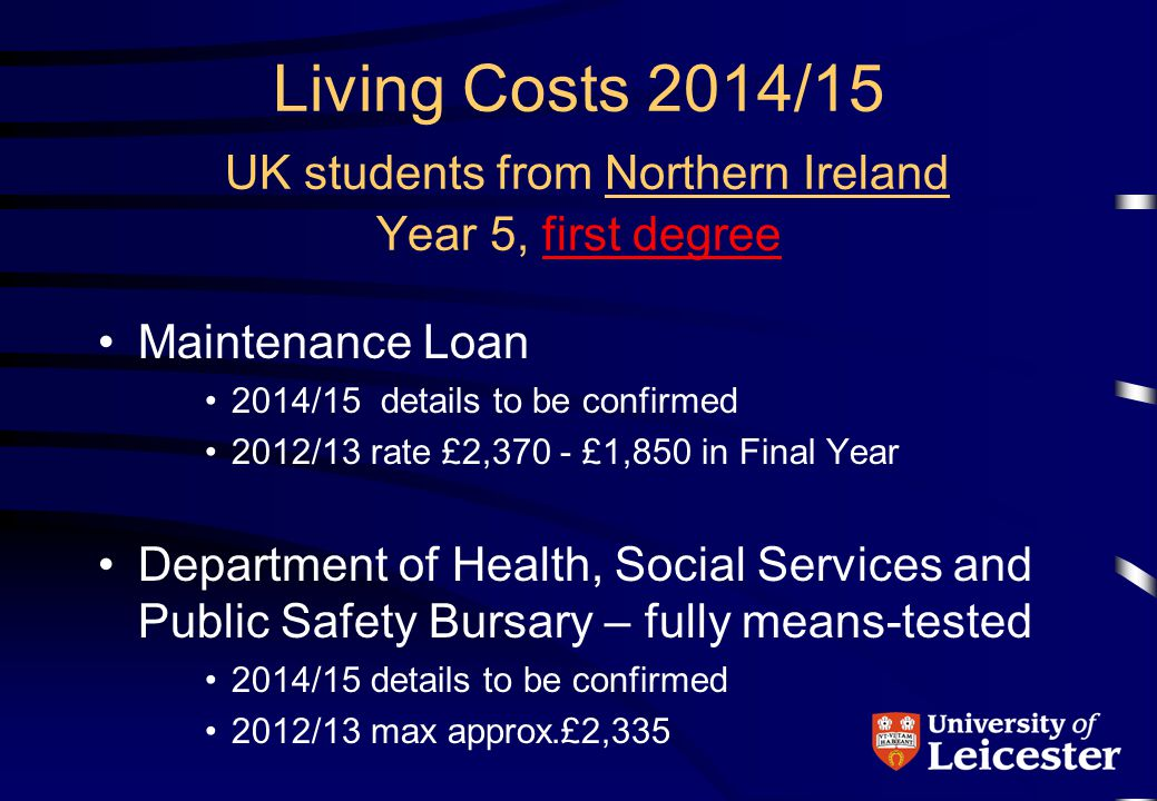Living Costs 2014/15 UK students from Northern Ireland Year 5, first degree Maintenance Loan 2014/15 details to be confirmed 2012/13 rate £2,370 - £1,850 in Final Year Department of Health, Social Services and Public Safety Bursary – fully means-tested 2014/15 details to be confirmed 2012/13 max approx.£2,335