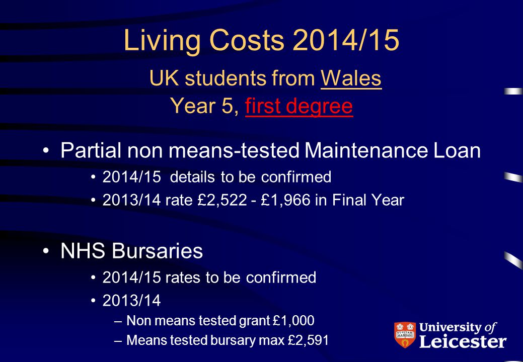 Living Costs 2014/15 UK students from Wales Year 5, first degree Partial non means-tested Maintenance Loan 2014/15 details to be confirmed 2013/14 rate £2,522 - £1,966 in Final Year NHS Bursaries 2014/15 rates to be confirmed 2013/14 –Non means tested grant £1,000 –Means tested bursary max £2,591