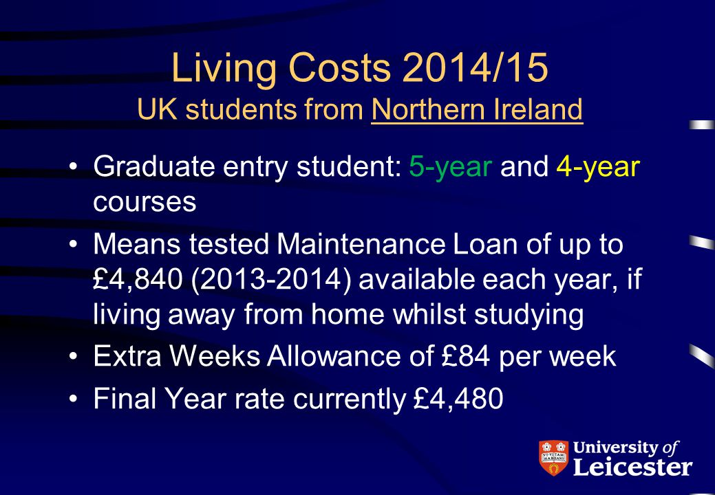 Living Costs 2014/15 UK students from Northern Ireland Graduate entry student: 5-year and 4-year courses Means tested Maintenance Loan of up to £4,840 (2013-2014) available each year, if living away from home whilst studying Extra Weeks Allowance of £84 per week Final Year rate currently £4,480